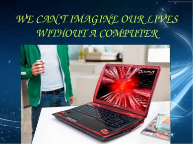 WE CAN'T IMAGINE OUR LIVES WITHOUT A COMPUTER