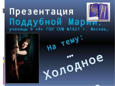 Презентация Поддубной Марии, ученицы 9 «б» ГОУ СОШ №1621 г. Москвы, На тему: ...