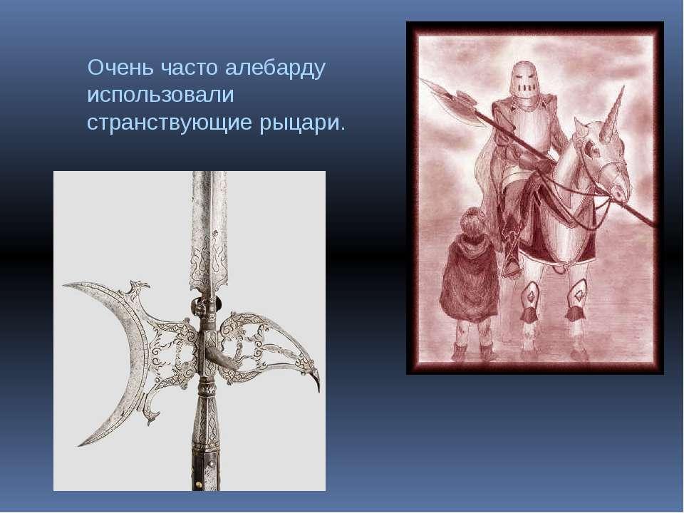 Очень часто алебарду использовали странствующие рыцари.