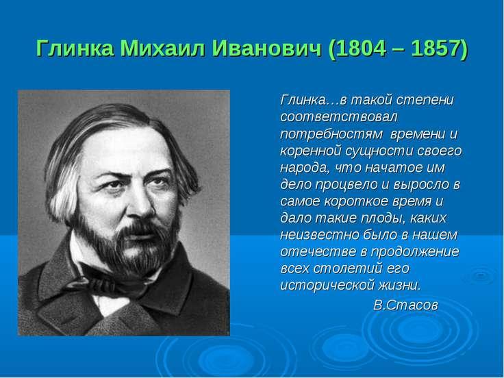 Глинка Михаил Иванович (1804 – 1857) Глинка…в такой степени соответствовал по...