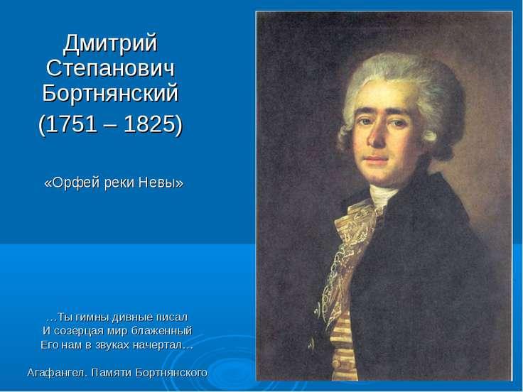 Дмитрий Степанович Бортнянский (1751 – 1825) «Орфей реки Невы» …Ты гимны дивн...