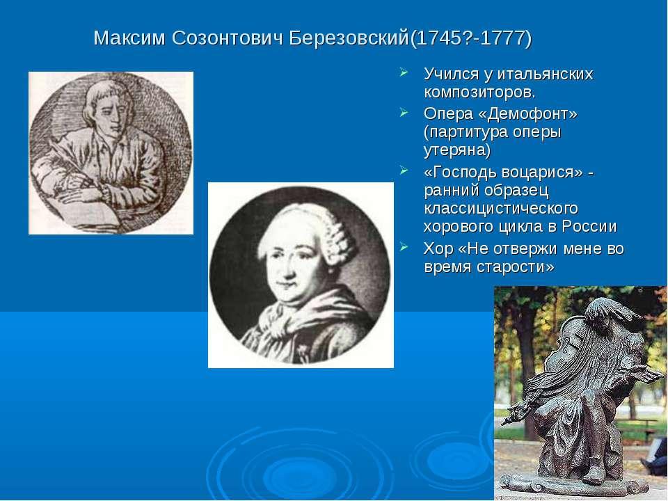 Максим Созонтович Березовский(1745?-1777) Учился у итальянских композиторов. ...
