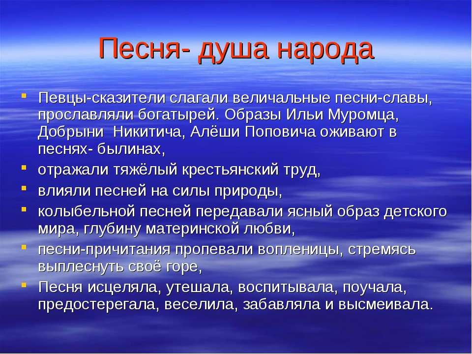 Песня- душа народа Певцы-сказители слагали величальные песни-славы, прославля...