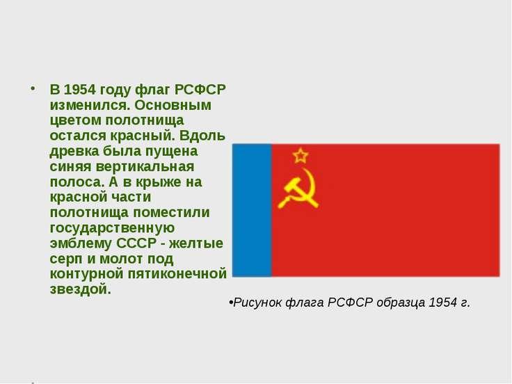 В 1954 году флаг РСФСР изменился. Основным цветом полотнища остался красный. ...