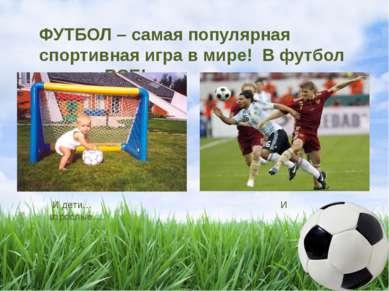 ФУТБОЛ – самая популярная спортивная игра в мире! В футбол играют ВСЕ! И дети...