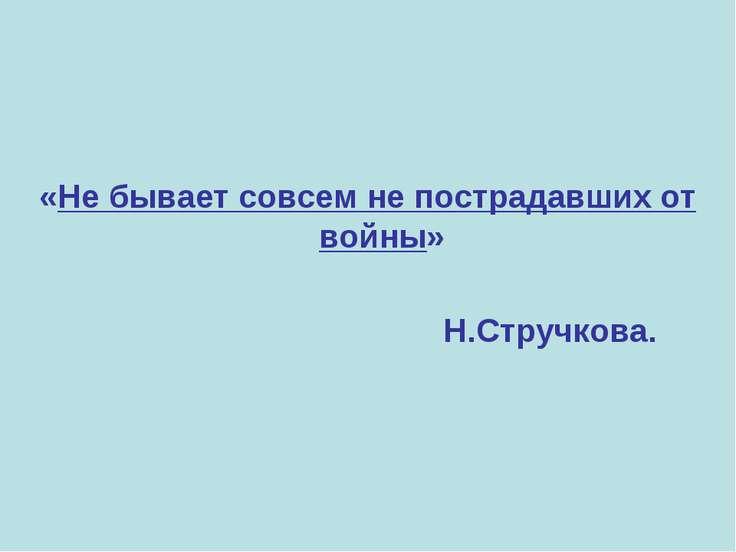 «Не бывает совсем не пострадавших от войны» Н.Стручкова.