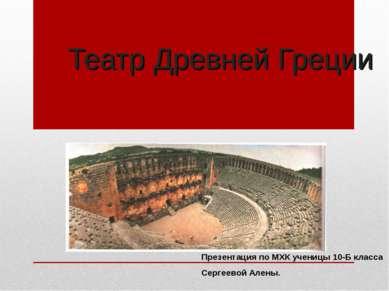 Театр Древней Греции Презентация по МХК ученицы 10-Б класса Сергеевой Алены.