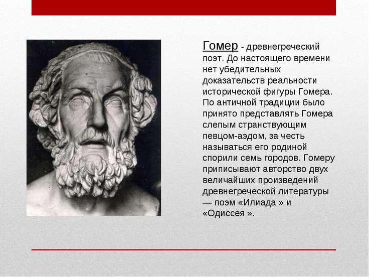 Гомер - древнегреческий поэт. До настоящего времени нет убедительных доказате...