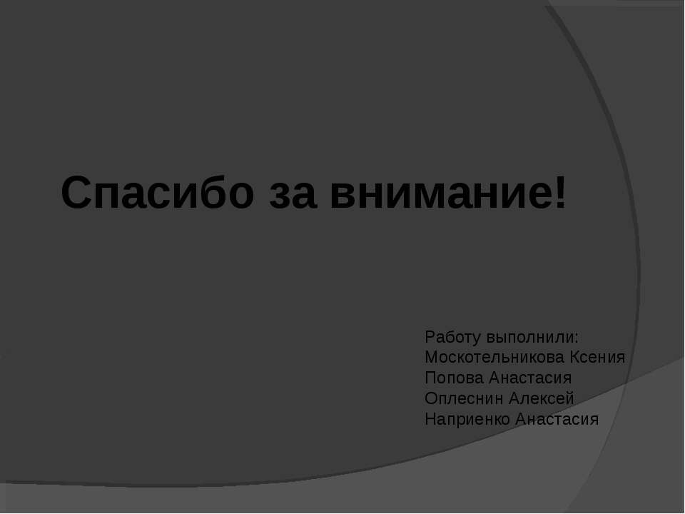 Спасибо за внимание! Работу выполнили: Москотельникова Ксения Попова Анастаси...