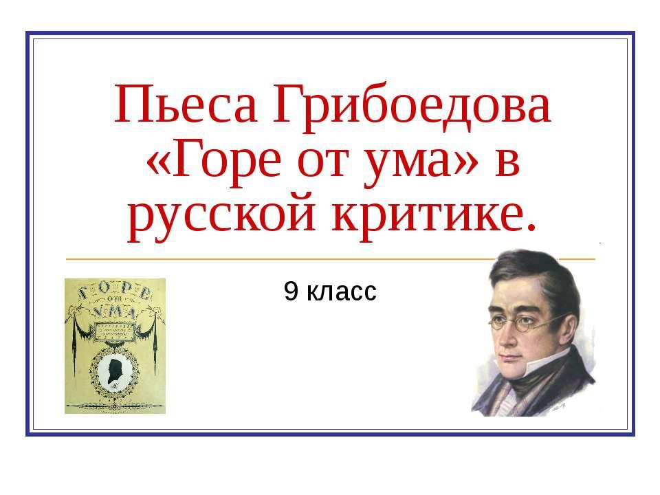 Пьеса Грибоедова «Горе от ума» в русской критике. 9 класс