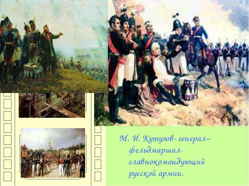 М. И. Кутузов- генерал–фельдмаршал- главнокомандующий русской армии.