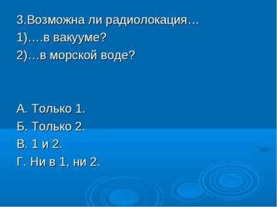 3.Возможна ли радиолокация… 1)….в вакууме? 2)…в морской воде? А. Только 1. Б....