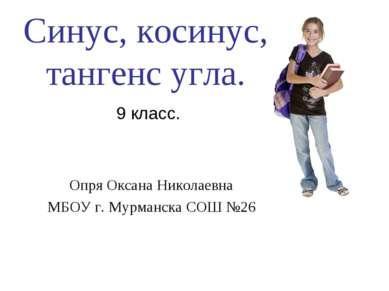 Синус, косинус, тангенс угла. 9 класс. Опря Оксана Николаевна МБОУ г. Мурманс...