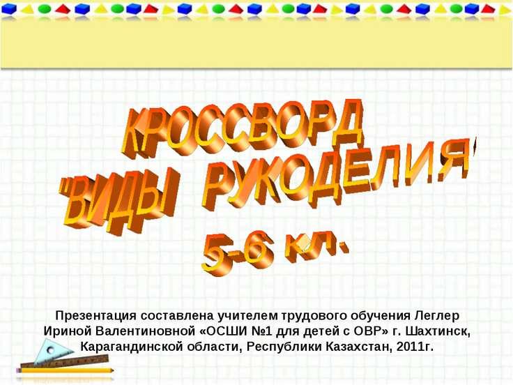 Презентация составлена учителем трудового обучения Леглер Ириной Валентиновно...