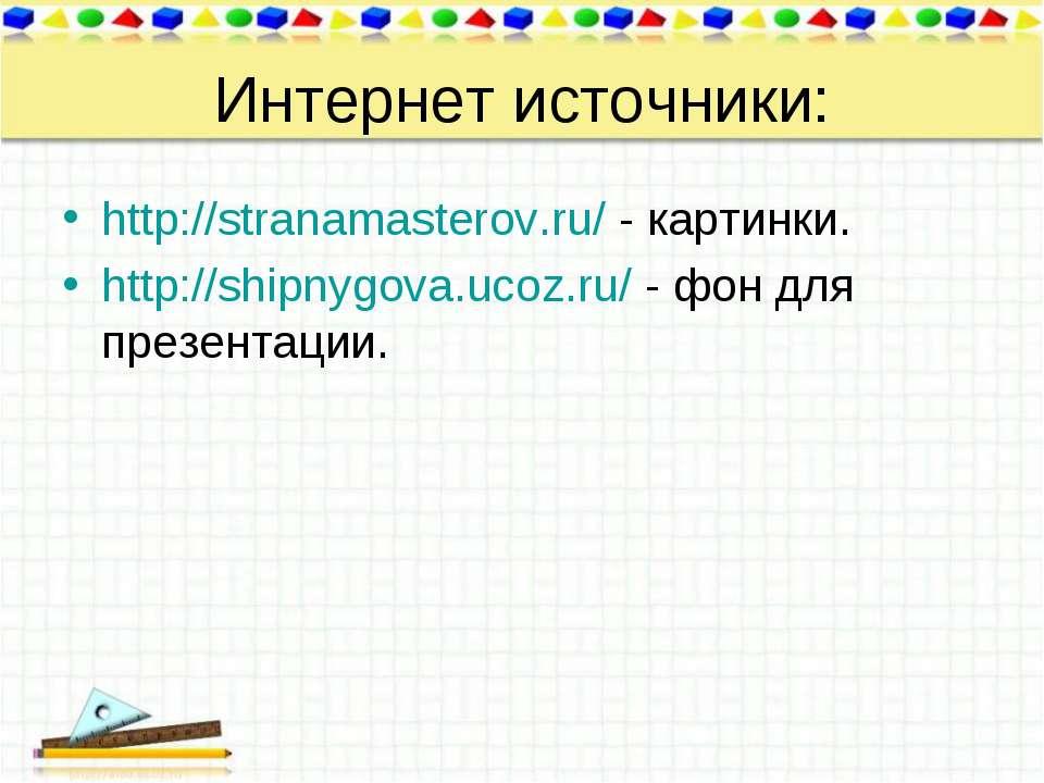 Интернет источники: http://stranamasterov.ru/ - картинки. http://shipnygova.u...