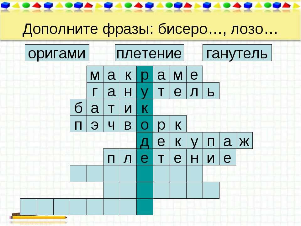 Дополните фразы: бисеро…, лозо… ганутель плетение оригами а м е м а р к ь л е...