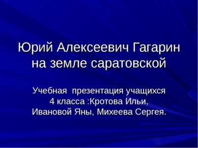 Юрий Алексеевич Гагарин на земле саратовской Учебная презентация учащихся 4 к...