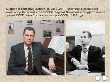 Андре й Я ковлевич Эшпа й (15 мая 1925)— советский и российский композитор. ...