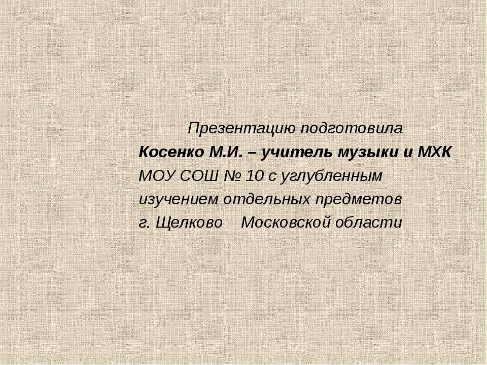 Презентацию подготовила Косенко М.И. – учитель музыки и МХК МОУ СОШ № 10 с уг...