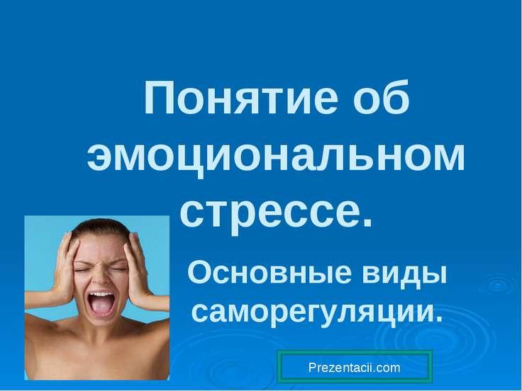 Понятие об эмоциональном стрессе. Основные виды саморегуляции. Prezentacii.com