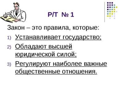 Р/Т № 1 Закон – это правила, которые: Устанавливает государство; Обладают выс...
