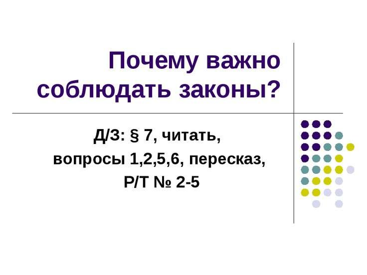 Почему важно соблюдать законы? Д/З: § 7, читать, вопросы 1,2,5,6, пересказ, Р...