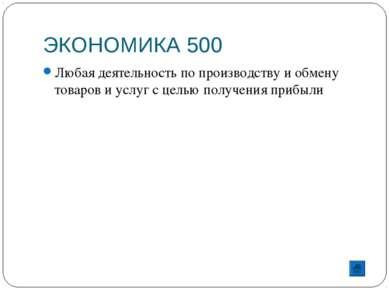 ЭКОНОМИКА 500 Любая деятельность по производству и обмену товаров и услуг с ц...