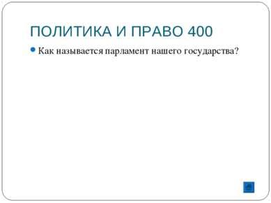 ПОЛИТИКА И ПРАВО 400 Как называется парламент нашего государства?