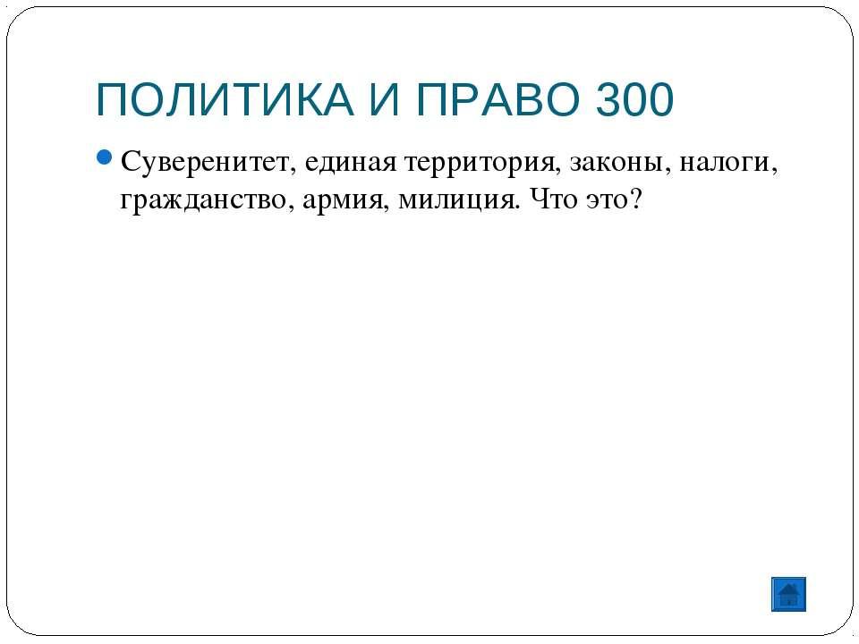 ПОЛИТИКА И ПРАВО 300 Суверенитет, единая территория, законы, налоги, гражданс...