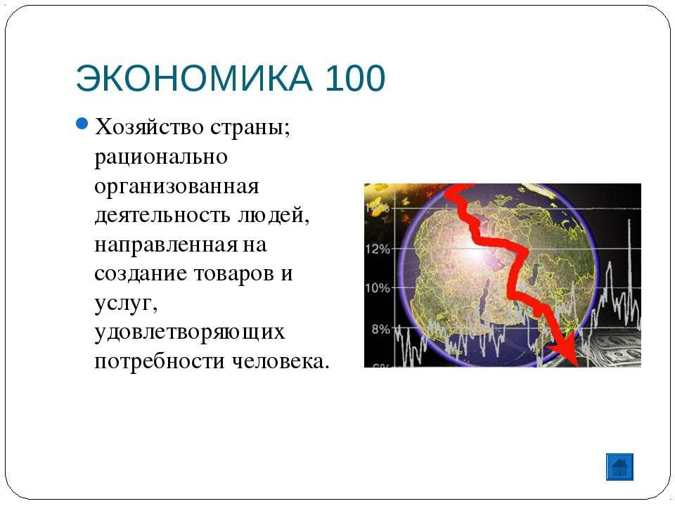 ЭКОНОМИКА 100 Хозяйство страны; рационально организованная деятельность людей...