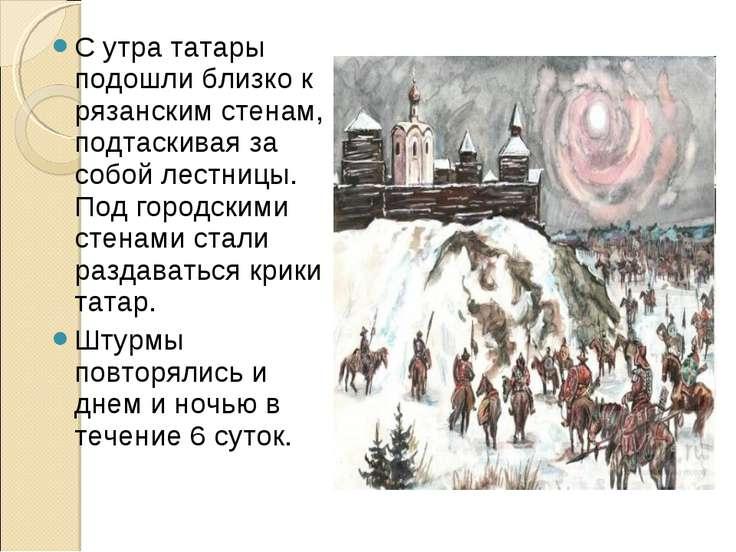 С утра татары подошли близко к рязанским стенам, подтаскивая за собой лестниц...