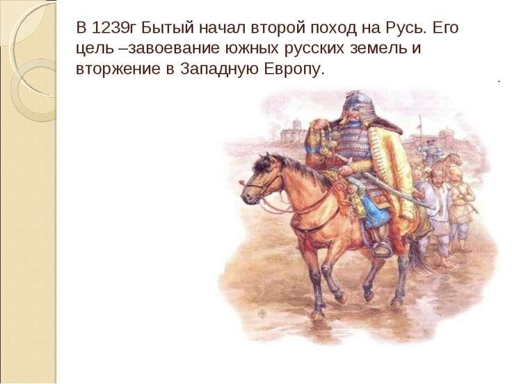 В 1239г Бытый начал второй поход на Русь. Его цель –завоевание южных русских ...