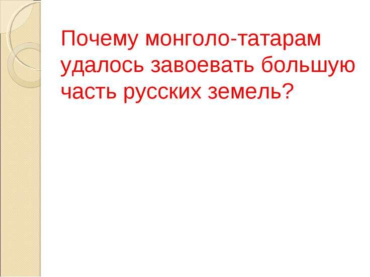 Почему монголо-татарам удалось завоевать большую часть русских земель?