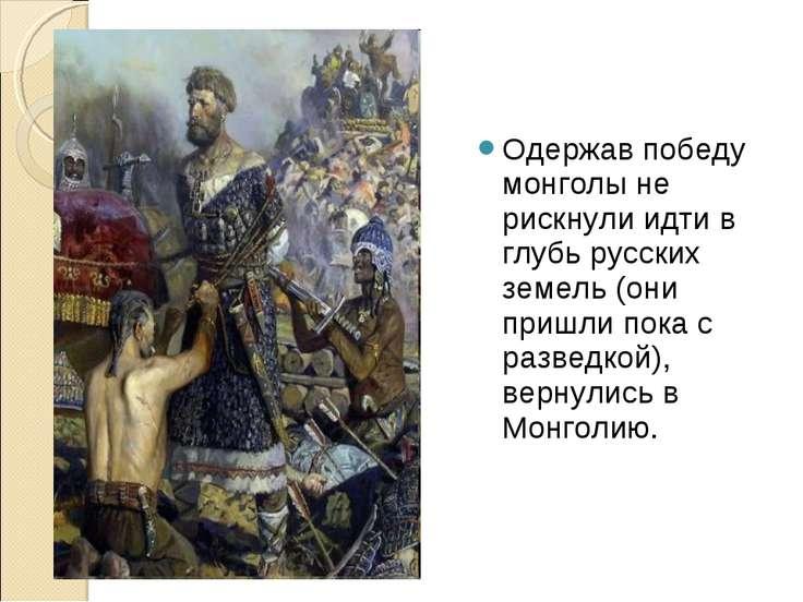 Одержав победу монголы не рискнули идти в глубь русских земель (они пришли по...