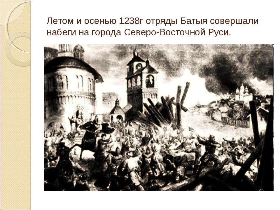 Летом и осенью 1238г отряды Батыя совершали набеги на города Северо-Восточной...
