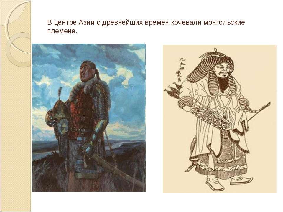 В центре Азии с древнейших времён кочевали монгольские племена.