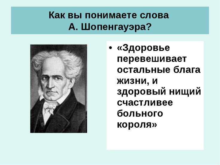 Как вы понимаете слова А. Шопенгауэра? «Здоровье перевешивает остальные блага...