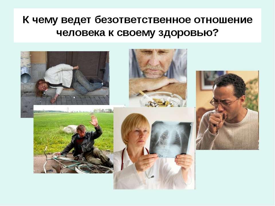 К чему ведет безответственное отношение человека к своему здоровью?