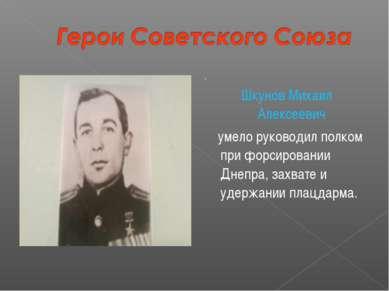 . Шкунов Михаил Алексеевич умело руководил полком при форсировании Днепра, за...