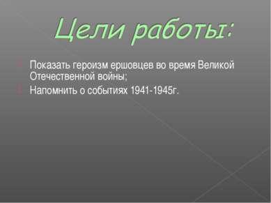 Показать героизм ершовцев во время Великой Отечественной войны; Напомнить о с...