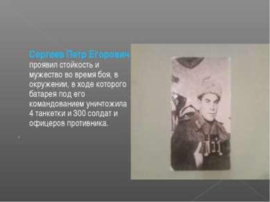 Сергеев Петр Егорович проявил стойкость и мужество во время боя, в окружении,...