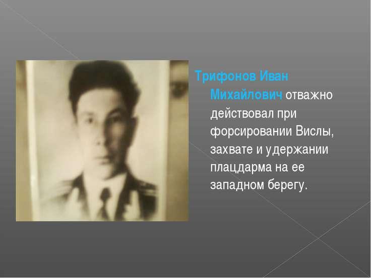 Трифонов Иван Михайлович отважно действовал при форсировании Вислы, захвате и...