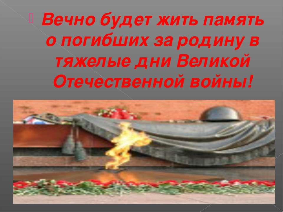 Вечно будет жить память о погибших за родину в тяжелые дни Великой Отечествен...