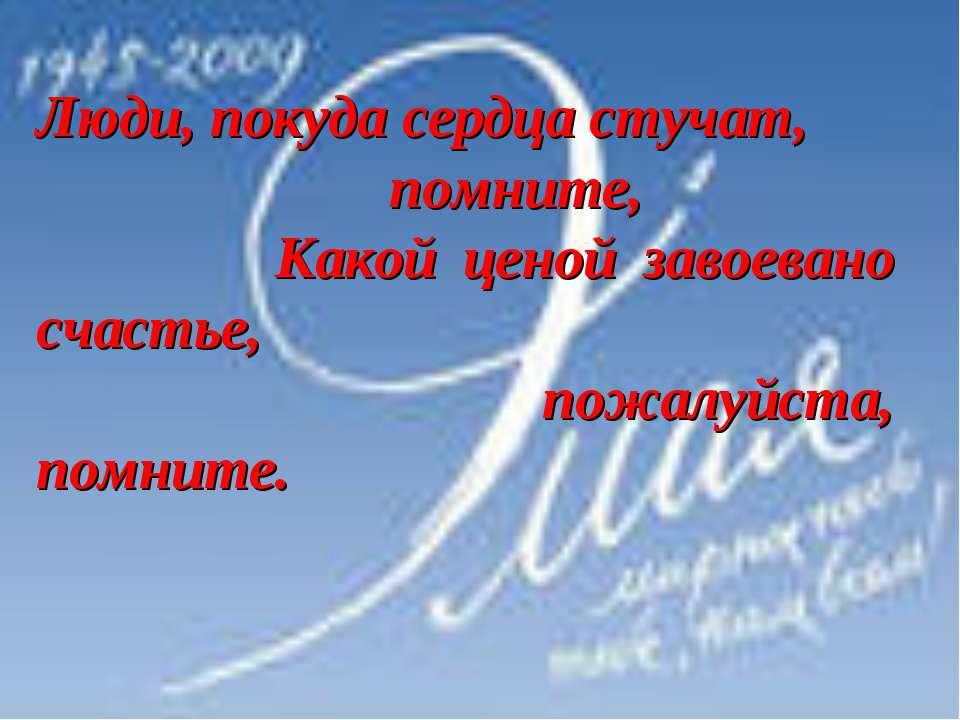 Люди, покуда сердца стучат, помните, Какой ценой завоевано счастье, пожалуйст...