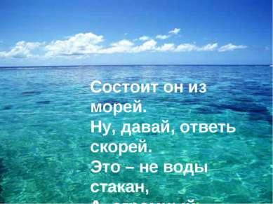 Состоит он из морей. Ну, давай, ответь скорей. Это – не воды стакан, А, огром...