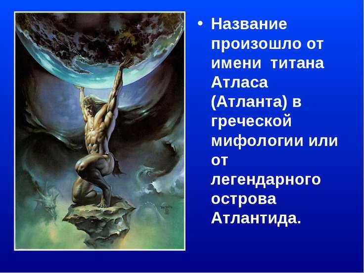 Название произошло от имени титана Атласа (Атланта) в греческой мифологии или...