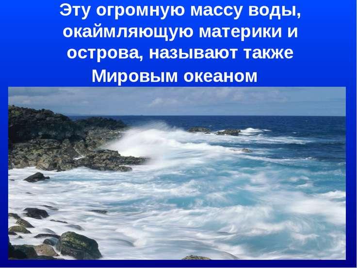 Эту огромную массу воды, окаймляющую материки и острова, называют также Миров...