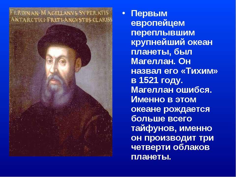 Первым европейцем переплывшим крупнейший океан планеты, был Магеллан. Он назв...