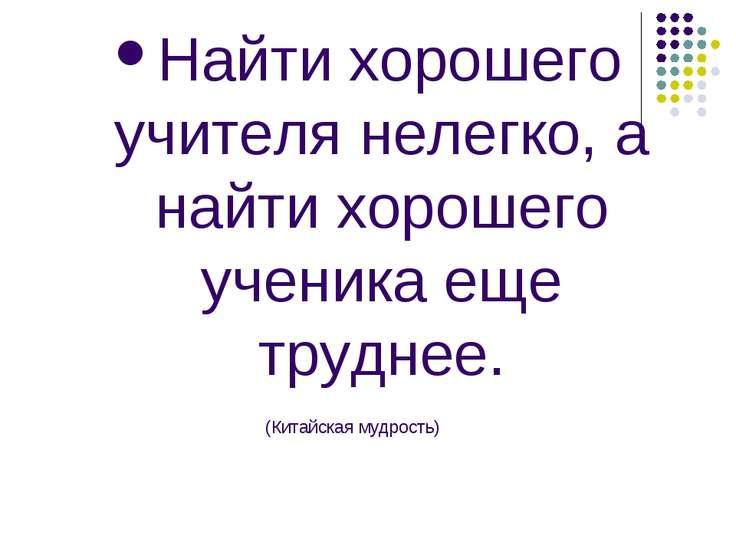 Найти хорошего учителя нелегко, а найти хорошего ученика еще труднее. (Китайс...