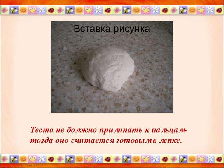 Тесто не должно прилипать к пальцам- тогда оно считается готовым в лепке.
